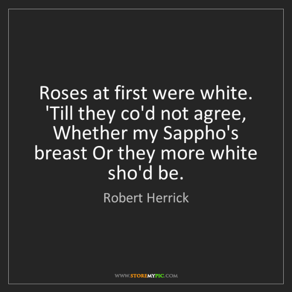 Robert Herrick: Roses at first were white. 'Till they co'd not agree,...