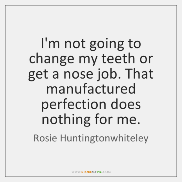 I'm not going to change my teeth or get a nose job. ...