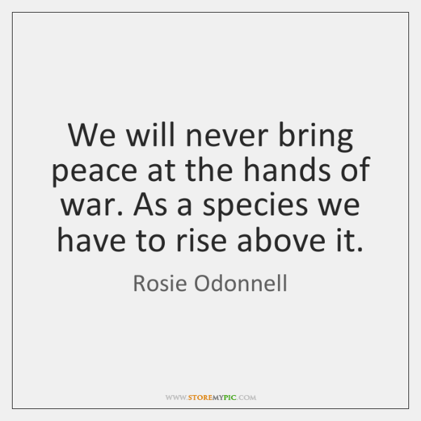 We will never bring peace at the hands of war. As a ...