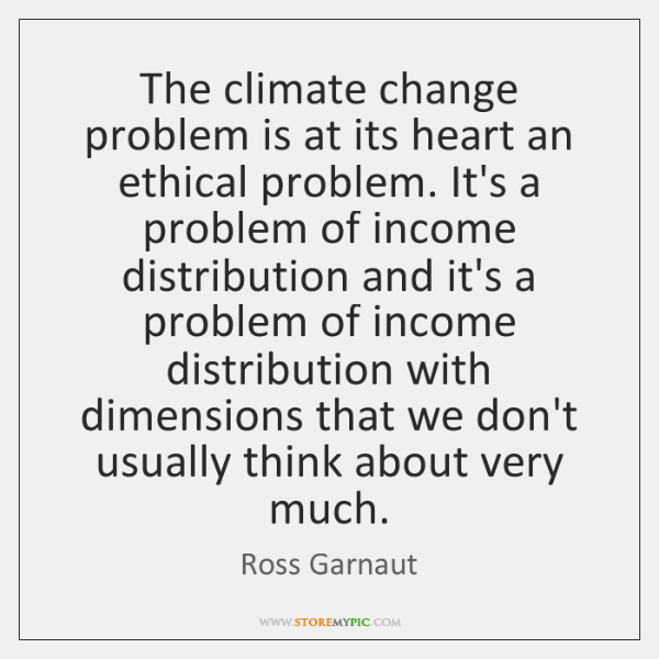 The climate change problem is at its heart an ethical problem. It's ...