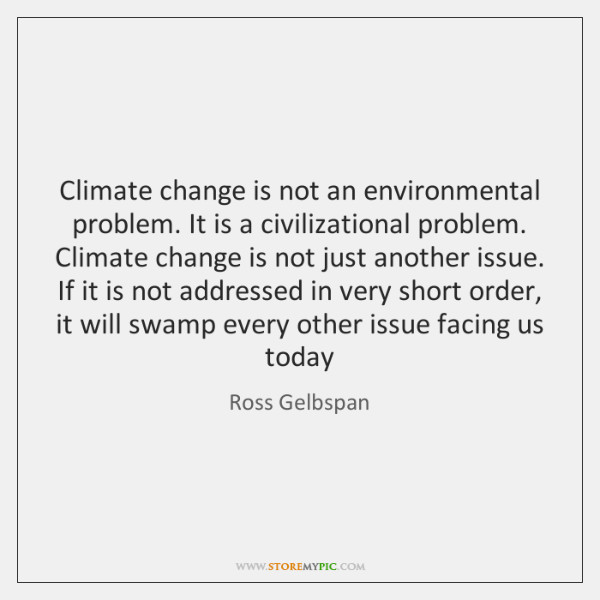 Climate change is not an environmental problem. It is a civilizational problem. ...