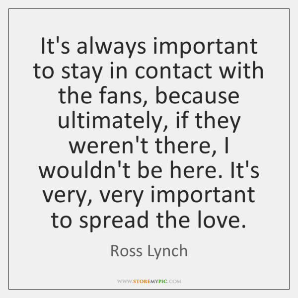 It's always important to stay in contact with the fans, because ultimately, ...