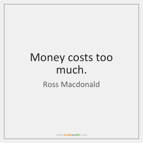 Money costs too much.