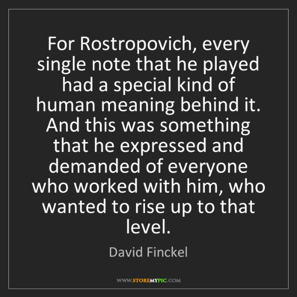David Finckel: For Rostropovich, every single note that he played had...