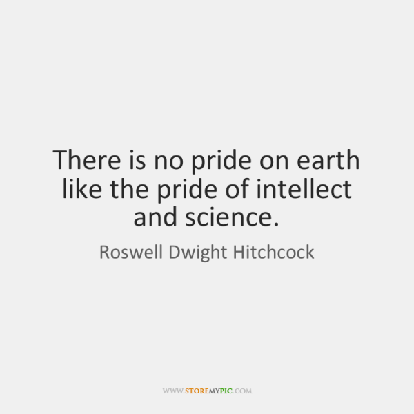 There is no pride on earth like the pride of intellect and ...
