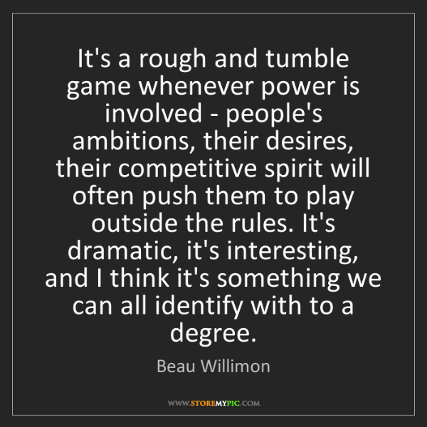 Beau Willimon: It's a rough and tumble game whenever power is involved...