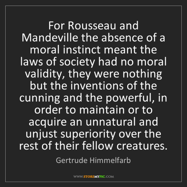 Gertrude Himmelfarb: For Rousseau and Mandeville the absence of a moral instinct...