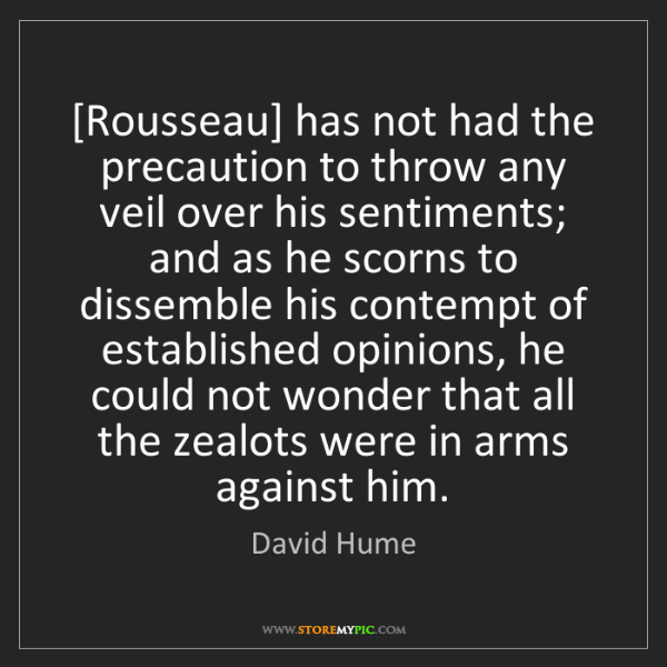 David Hume: [Rousseau] has not had the precaution to throw any veil...