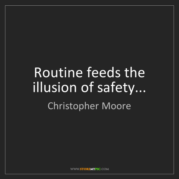 Christopher Moore: Routine feeds the illusion of safety...