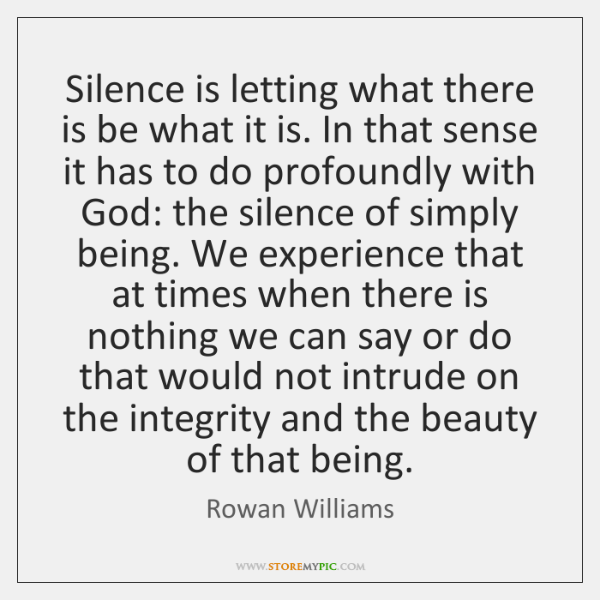 Silence is letting what there is be what it is. In that ...