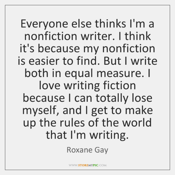 Everyone else thinks I'm a nonfiction writer. I think it's because my ...