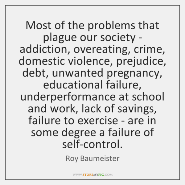 Most of the problems that plague our society - addiction, overeating, crime, ...