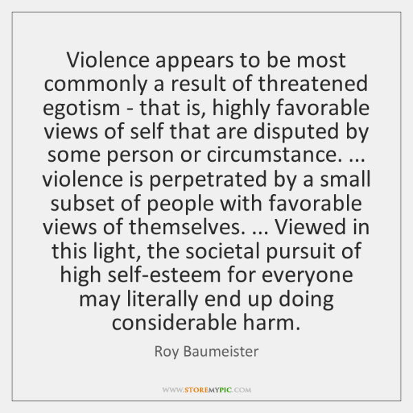 Violence appears to be most commonly a result of threatened egotism - ...
