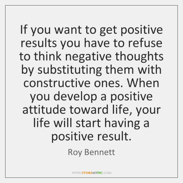 If you want to get positive results you have to refuse to ...