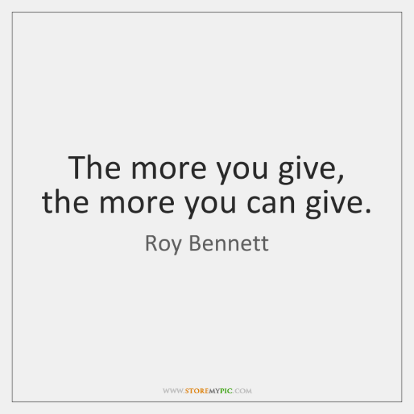 The more you give, the more you can give.