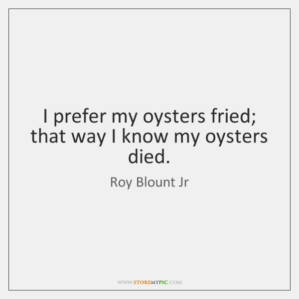 I prefer my oysters fried; that way I know my oysters died.
