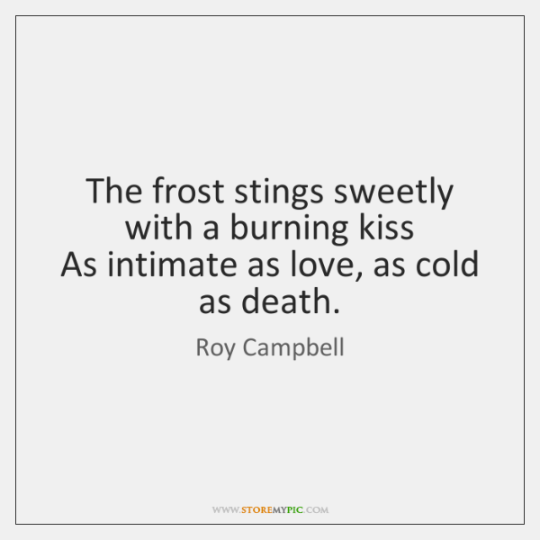 The frost stings sweetly with a burning kiss   As intimate as love, ...