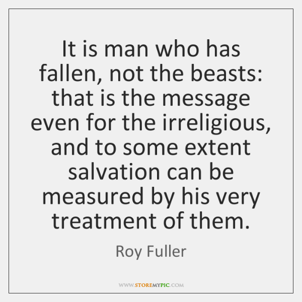 It is man who has fallen, not the beasts: that is the ...