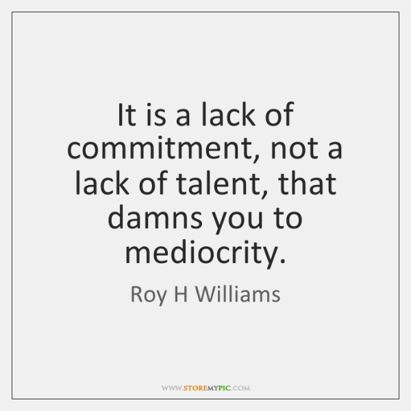 It is a lack of commitment, not a lack of talent, that ...