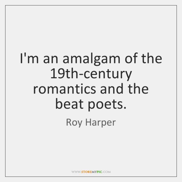 I'm an amalgam of the 19th-century romantics and the beat poets.