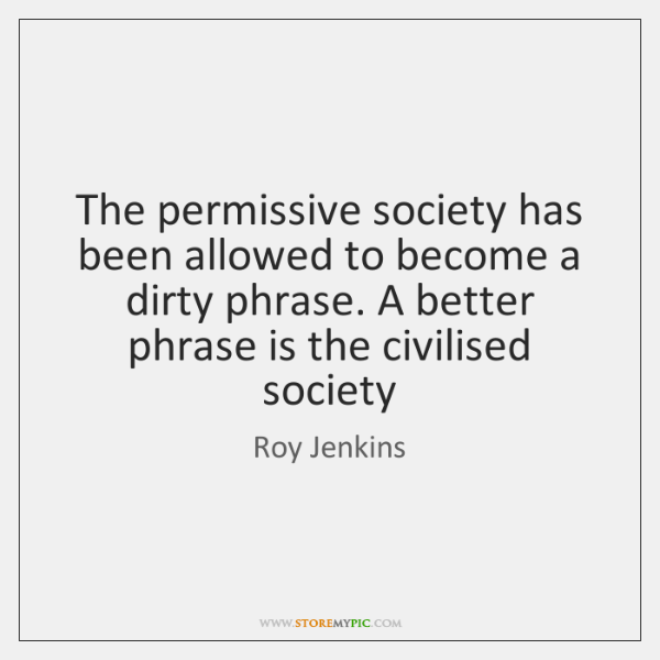 The permissive society has been allowed to become a dirty phrase. A ...