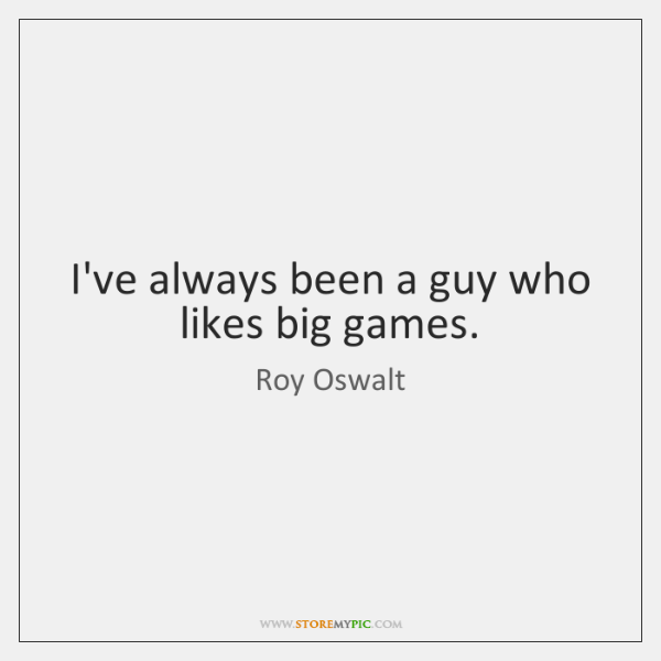 I've always been a guy who likes big games.