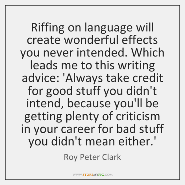Riffing on language will create wonderful effects you never intended. Which leads ...