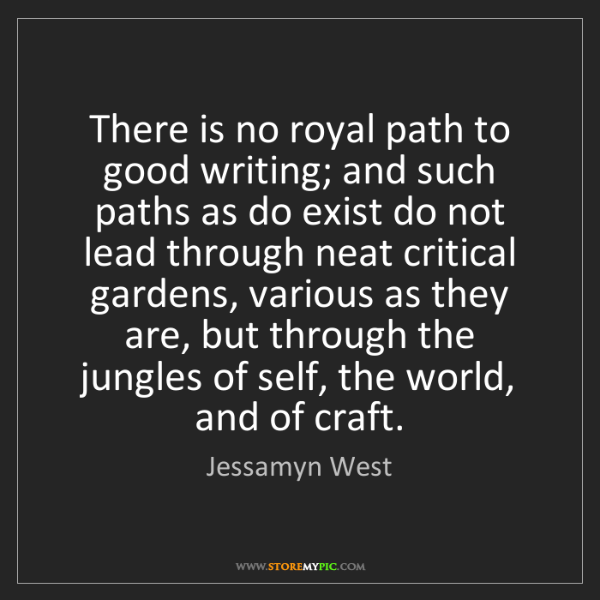 Jessamyn West: There is no royal path to good writing; and such paths...