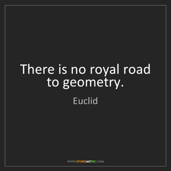 Euclid: There is no royal road to geometry.