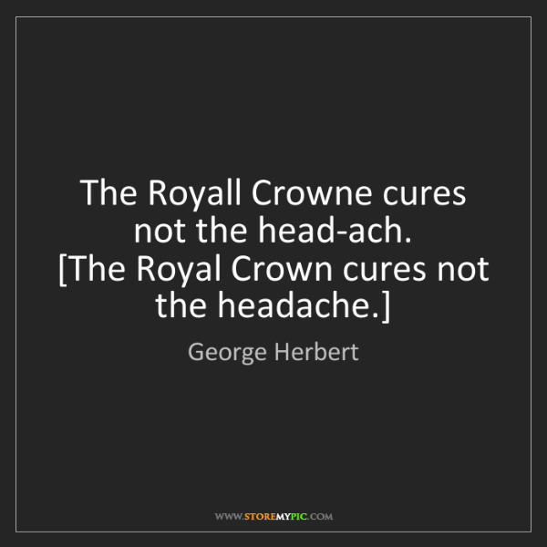 George Herbert: The Royall Crowne cures not the head-ach.  [The Royal...