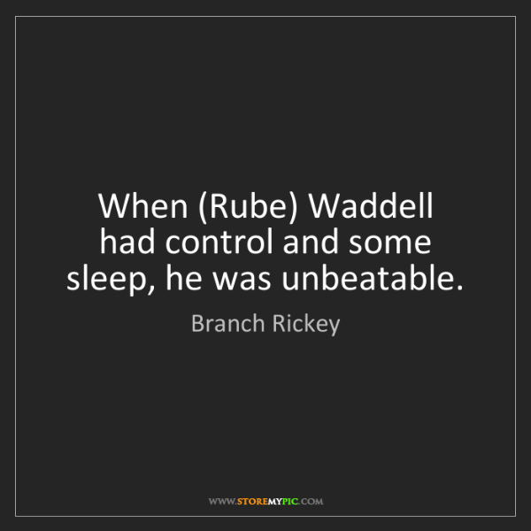 Branch Rickey: When (Rube) Waddell   had control and some sleep, he...
