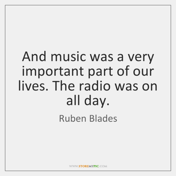 And music was a very important part of our lives. The radio ...