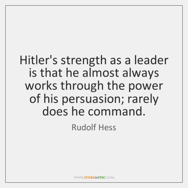 Hitler's strength as a leader is that he almost always works through ...