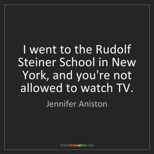 Jennifer Aniston: I went to the Rudolf Steiner School in New York, and...