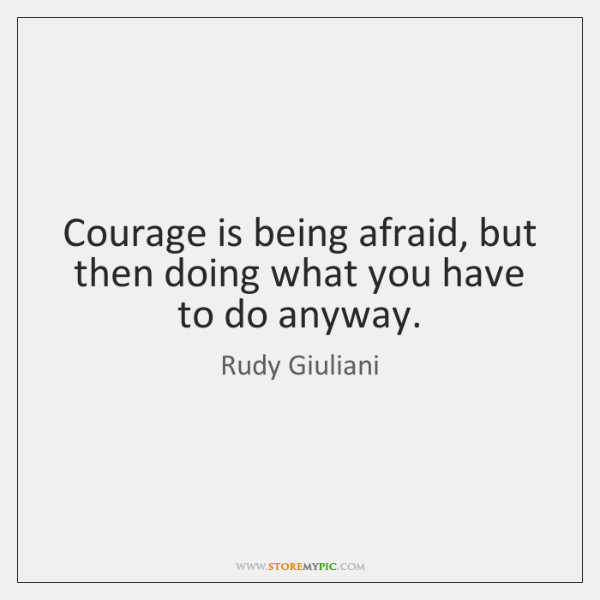 Courage is being afraid, but then doing what you have to do ...