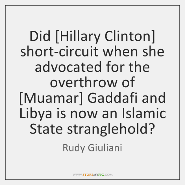 Did [Hillary Clinton] short-circuit when she advocated for the overthrow of [Muamar] ...