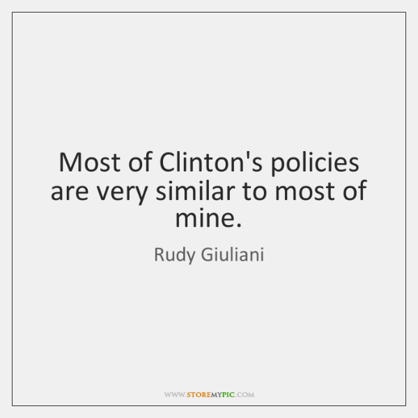 Most of Clinton's policies are very similar to most of mine.