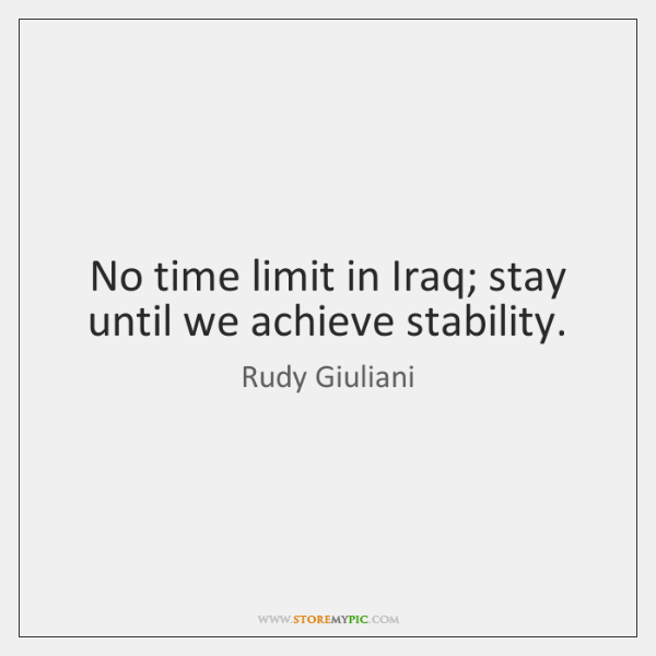 No time limit in Iraq; stay until we achieve stability.