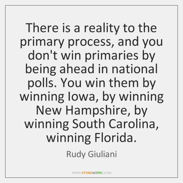 There is a reality to the primary process, and you don't win ...