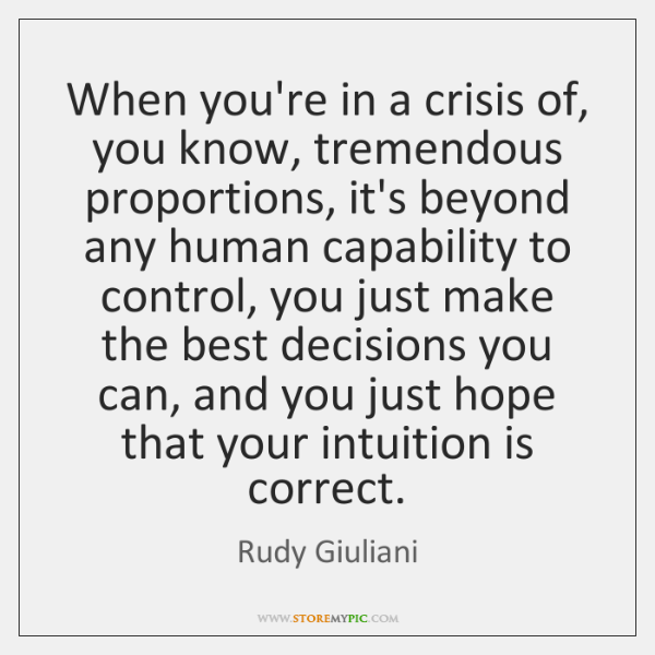 When you're in a crisis of, you know, tremendous proportions, it's beyond ...