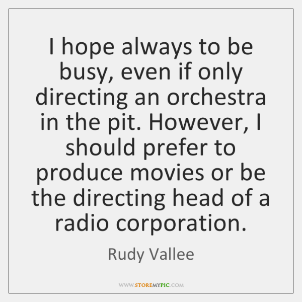 I hope always to be busy, even if only directing an orchestra ...
