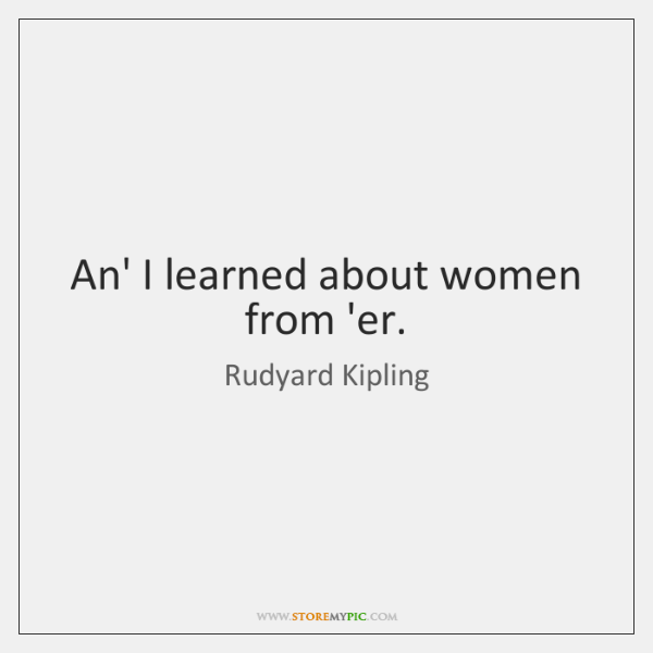 An' I learned about women from 'er.