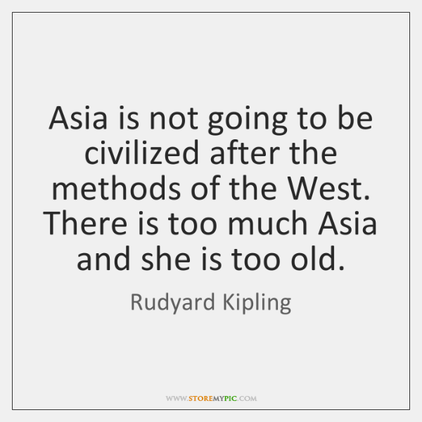 Asia is not going to be civilized after the methods of the ...