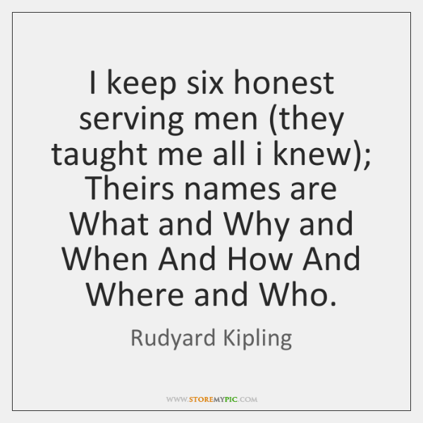 I keep six honest serving men (they taught me all i knew); ...