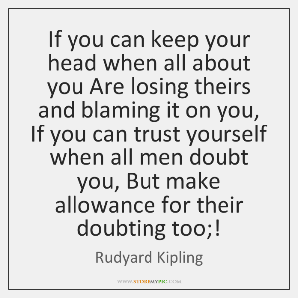 If you can keep your head when all about you Are losing ...