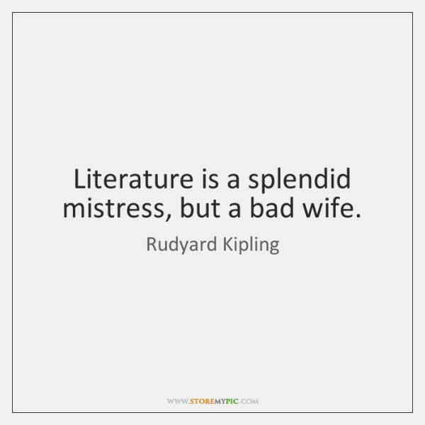 Literature is a splendid mistress, but a bad wife.