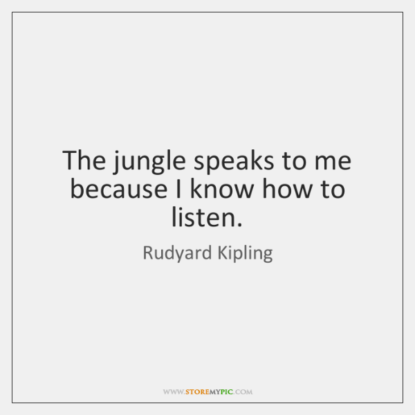 The jungle speaks to me because I know how to listen.