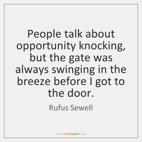 People talk about opportunity knocking, but the gate was always swinging in ...