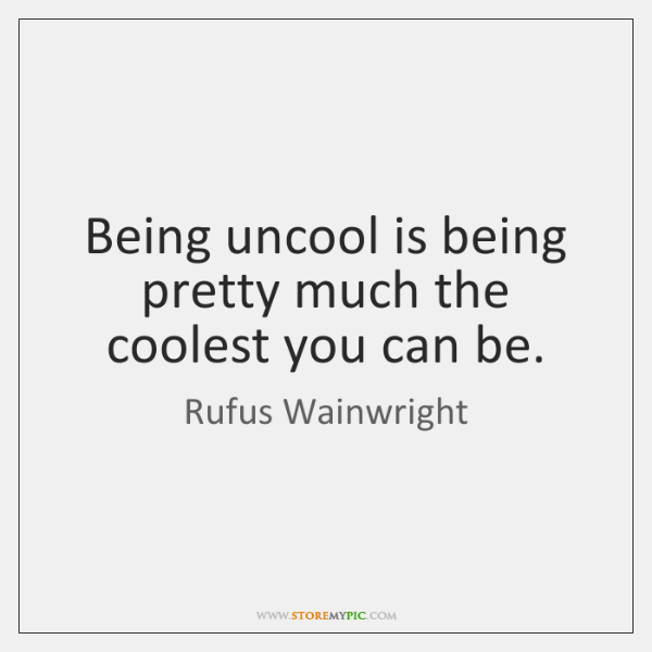 Being uncool is being pretty much the coolest you can be.