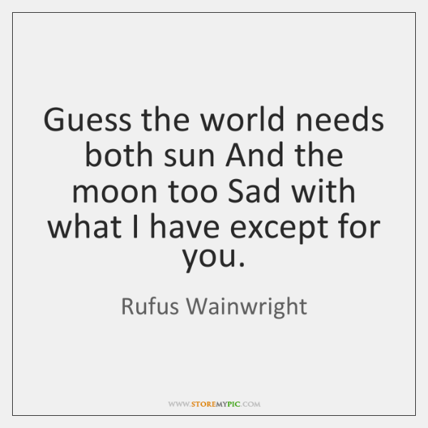 Guess the world needs both sun And the moon too Sad with ...